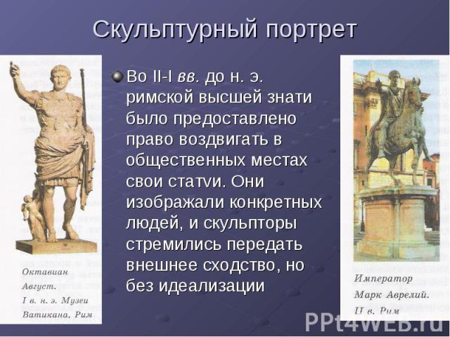 Скульптурный портрет Во II-I вв. до н. э. римской высшей знати было предоставлено право воздвигать в общественных местах свои статvи. Они изображали конкретных людей, и скульпторы стремились передать внешнее сходство, но без идеализации