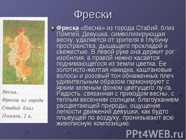 Фрески Фреска «Весна» из города Стабий, близ Помпей. Девушка, символизирующая весну, удаляется от зрителя в глубину пространства, дышащего прохладой и свежестью. В левой руке она держит рог изобилия, а правой нежно касается поднимающегося из земли ц…