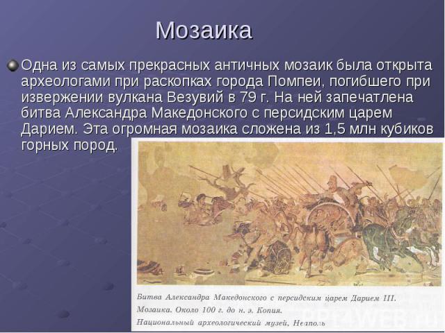 Мозаика Одна из самых прекрасных античных мозаик была открыта археологами при раскопках города Помпеи, погибшего при извержении вулкана Везувий в 79 г. На ней запечатлена битва Александра Македонского с персидским царем Дарием. Эта огромная мозаика …