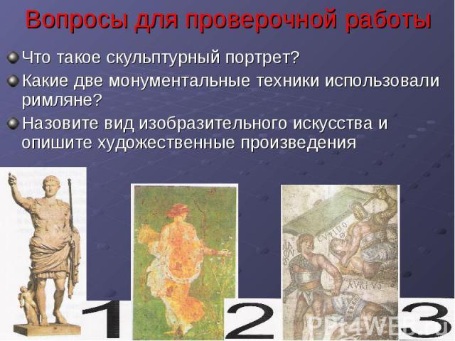 Вопросы для проверочной работы Что такое скульптурный портрет?Какие две монументальные техники использовали римляне?Назовите вид изобразительного искусства и опишите художественные произведения