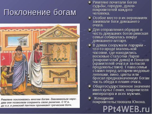 Поклонение богам Римляне почитали богов судьбы, городов, духов-покровителей каждого человека. Особое место в их верованиях занимали боги домашнего очага. Для отправления обрядов в честь домашних богов римская семья собиралась вокруг домашнего алтаря…
