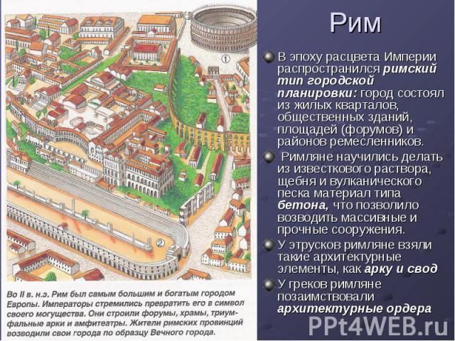 Рим В эпоху расцвета Империи распространился римский тип городской планировки: город состоял из жилых кварталов, общественных зданий, площадей (форумов) и районов ремесленников. Римляне научились делать из известкового раствора, щебня и вулканическо…