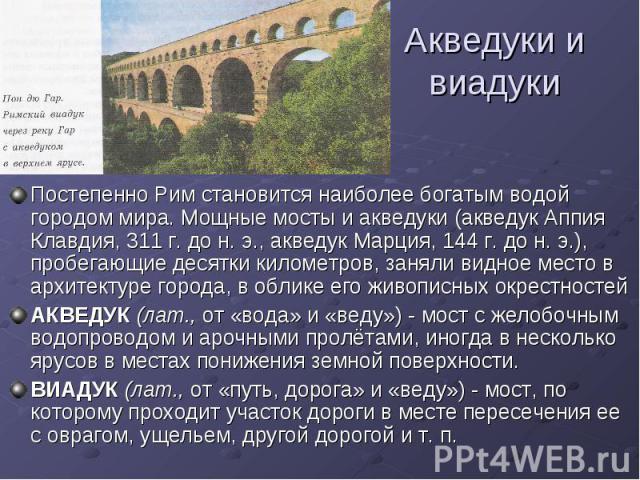 Акведуки и виадуки Постепенно Рим становится наиболее богатым водой городом мира. Мощные мосты и акведуки (акведук Аппия Клавдия, 311 г. до н. э., акведук Марция, 144 г. до н. э.), пробегающие десятки километров, заняли видное место в архитектуре го…