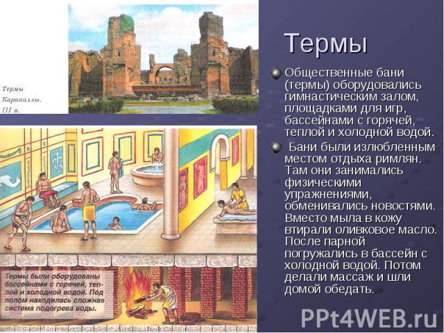 Термы Общественные бани (термы) оборудовались гимнастическим залом, площадками для игр, бассейнами с горячей, теплой и холодной водой. Бани были излюбленным местом отдыха римлян. Там они занимались физическими упражнениями, обменивались новостями. В…