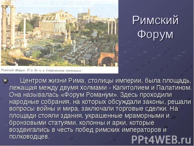 Римский Форум Центром жизни Рима, столицы империи, была площадь, лежащая между двумя холмами - Капитолием и Палатином. Она называлась «Форум Романум». 3десь проходили народные собрания, на которых обсуждали законы, решали вопросы войны и мира, заклю…