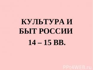 Культура и быт россии 14 – 15 ВВ