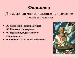 Фольклор До нас дошли многочисленные исторические песни и сказания:«О разорении