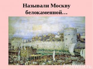 Называли Москву белокаменной…