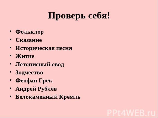 Проверь себя! ФольклорСказаниеИсторическая песняЖитиеЛетописный сводЗодчествоФеофан ГрекАндрей РублёвБелокаменный Кремль