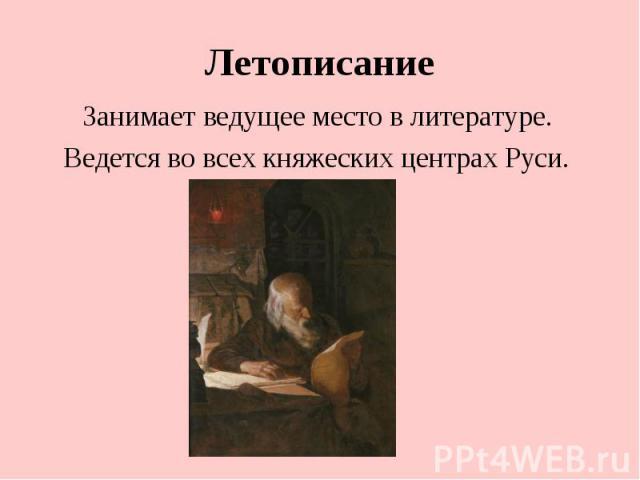 Летописание Занимает ведущее место в литературе. Ведется во всех княжеских центрах Руси.