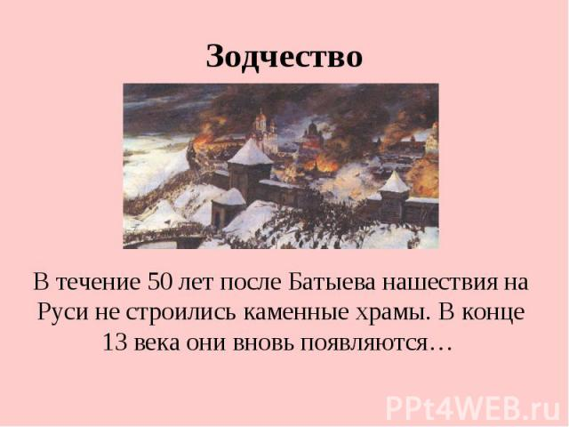 Зодчество В течение 50 лет после Батыева нашествия на Руси не строились каменные храмы. В конце 13 века они вновь появляются…