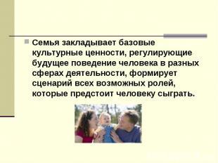 Семья закладывает базовые культурные ценности, регулирующие будущее поведение че