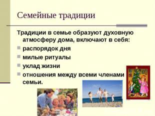 Семейные традиции Традиции в семье образуют духовную атмосферу дома, включают в