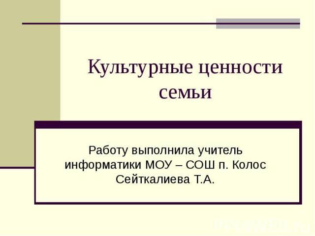 Культурные ценности семьи Работу выполнила учитель информатики МОУ – СОШ п. Колос Сейткалиева Т.А.