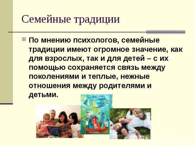 Семейные традиции По мнению психологов, семейные традиции имеют огромное значение, как для взрослых, так и для детей – с их помощью сохраняется связь между поколениями и теплые, нежные отношения между родителями и детьми.