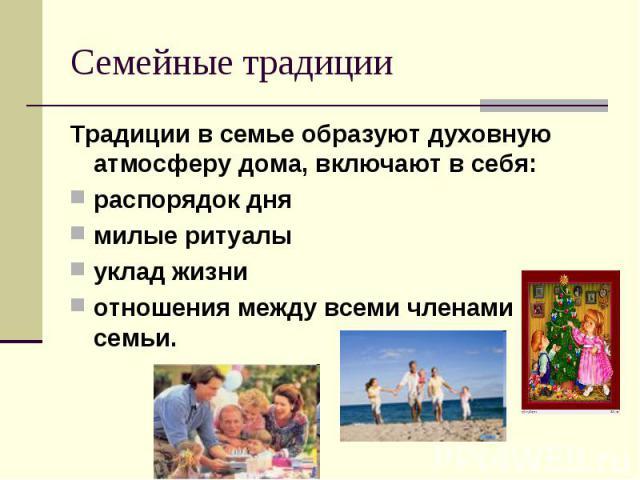 Семейные традиции Традиции в семье образуют духовную атмосферу дома, включают в себя:распорядок днямилые ритуалыуклад жизниотношения между всеми членами семьи.