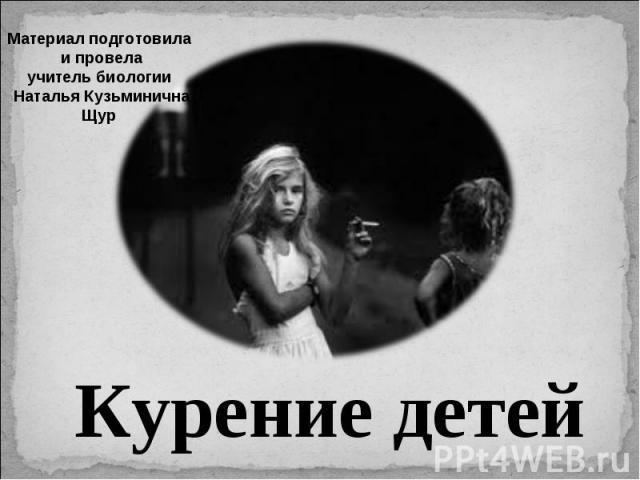 Материал подготовила и провелаучитель биологии Наталья КузьминичнаЩур Курение детей