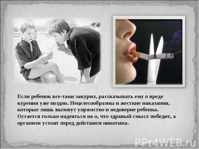 Если ребенок все-таки закурил, рассказывать ему о вреде курения уже поздно. Нецелесообразны и жесткие наказания, которые лишь вызовут упрямство и недоверие ребенка. Остается только надеяться на о, что здравый смысл победит, а организм устоит перед д…
