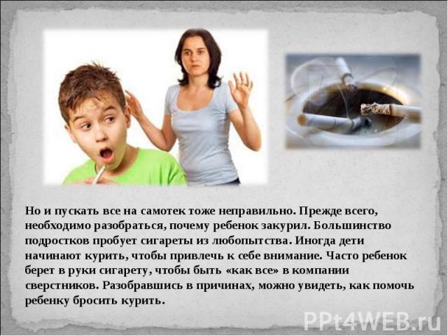 Но и пускать все на самотек тоже неправильно. Прежде всего, необходимо разобраться, почему ребенок закурил. Большинство подростков пробует сигареты из любопытства. Иногда дети начинают курить, чтобы привлечь к себе внимание. Часто ребенок берет в ру…