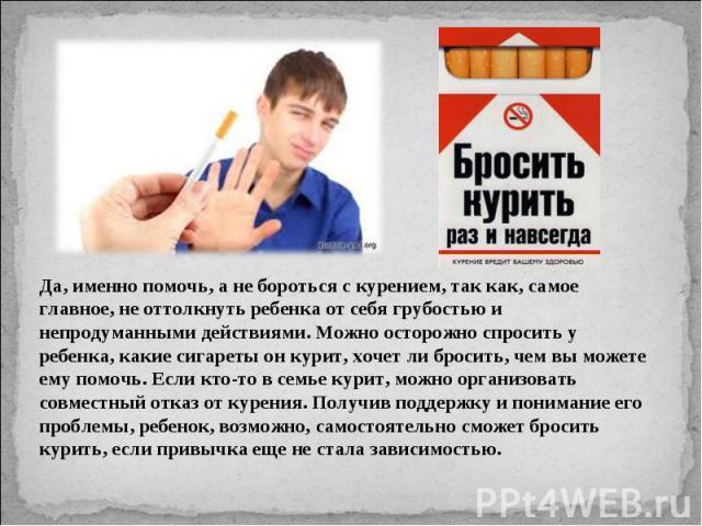 Да, именно помочь, а не бороться с курением, так как, самое главное, не оттолкнуть ребенка от себя грубостью и непродуманными действиями. Можно осторожно спросить у ребенка, какие сигареты он курит, хочет ли бросить, чем вы можете ему помочь. Если к…
