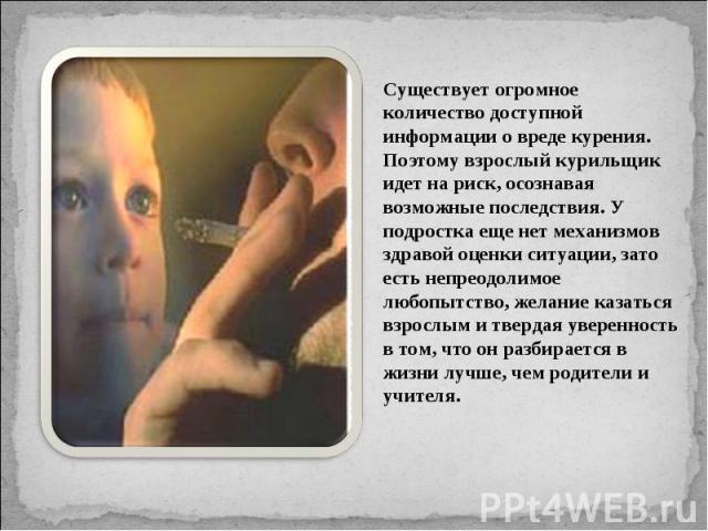 Существует огромное количество доступной информации о вреде курения. Поэтому взрослый курильщик идет на риск, осознавая возможные последствия. У подростка еще нет механизмов здравой оценки ситуации, зато есть непреодолимое любопытство, желание казат…