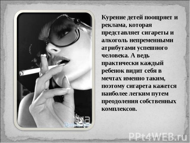 Курение детей поощряет и реклама, которая представляет сигареты и алкоголь непременными атрибутами успешного человека. А ведь практически каждый ребенок видит себя в мечтах именно таким, поэтому сигарета кажется наиболее легким путем преодоления соб…
