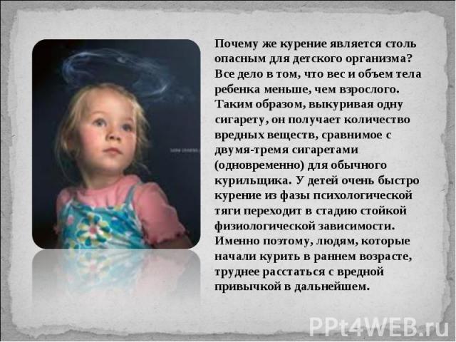 Почему же курение является столь опасным для детского организма? Все дело в том, что вес и объем тела ребенка меньше, чем взрослого. Таким образом, выкуривая одну сигарету, он получает количество вредных веществ, сравнимое с двумя-тремя сигаретами (…