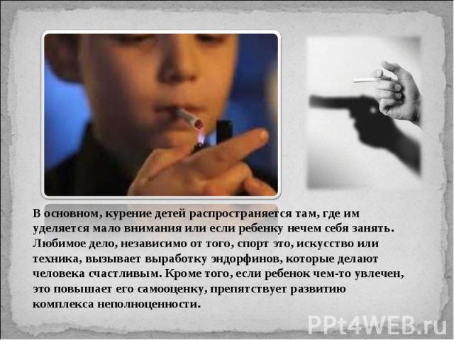 В основном, курение детей распространяется там, где им уделяется мало внимания или если ребенку нечем себя занять. Любимое дело, независимо от того, спорт это, искусство или техника, вызывает выработку эндорфинов, которые делают человека счастливым.…