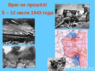 Враг не прошёл!5 – 12 июля 1943 года