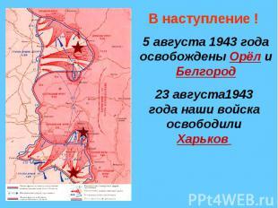 В наступление !5 августа 1943 года освобождены Орёл и Белгород23 августа1943 год