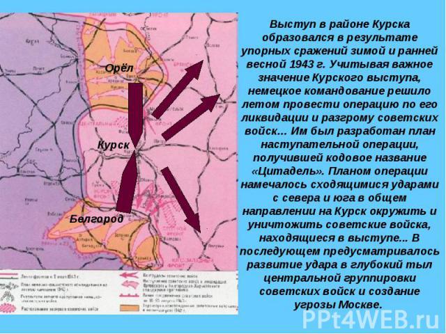 Выступ в районе Курска образовался в результате упорных сражений зимой и ранней весной 1943 г. Учитывая важное значение Курского выступа, немецкое командование решило летом провести операцию по его ликвидации и разгрому советских войск… Им был разра…