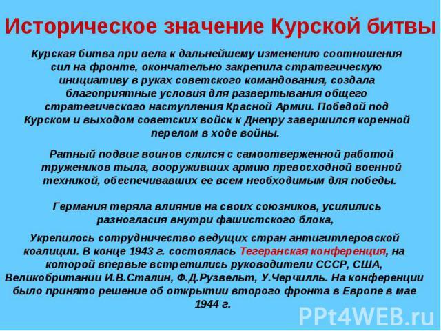 Историческое значение Курской битвыКурская битва при вела к дальнейшему изменению соотношения сил на фронте, окончательно закрепила стратегическую инициативу в руках советского командования, создала благоприятные условия для развертывания общего стр…