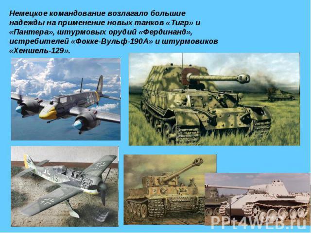Немецкое командование возлагало большие надежды на применение новых танков «Тигр» и «Пантера», штурмовых орудий «Фердинанд», истребителей «Фокке-Вульф-190А» и штурмовиков «Хеншель-129».