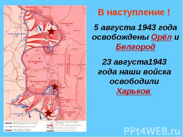 В наступление !5 августа 1943 года освобождены Орёл и Белгород23 августа1943 года наши войска освободили Харьков