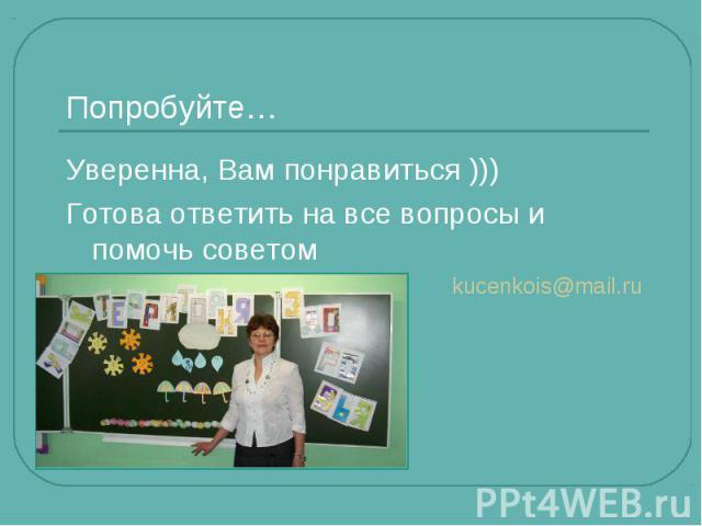 Попробуйте… Уверенна, Вам понравиться )))Готова ответить на все вопросы и помочь советомkucenkois@mail.ru