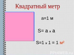 Квадратный метра=1 мS= а х аS=1 x 1 = 1 м