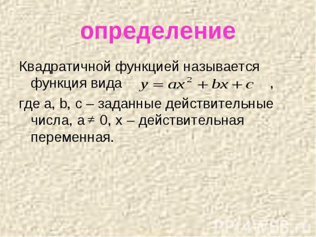 определение Квадратичной функцией называется функция вида , где a, b, c – заданные действительные числа, a 0, x – действительная переменная.