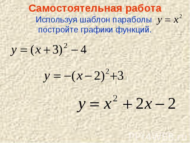 Самостоятельная работаИспользуя шаблон параболы постройте графики функций.