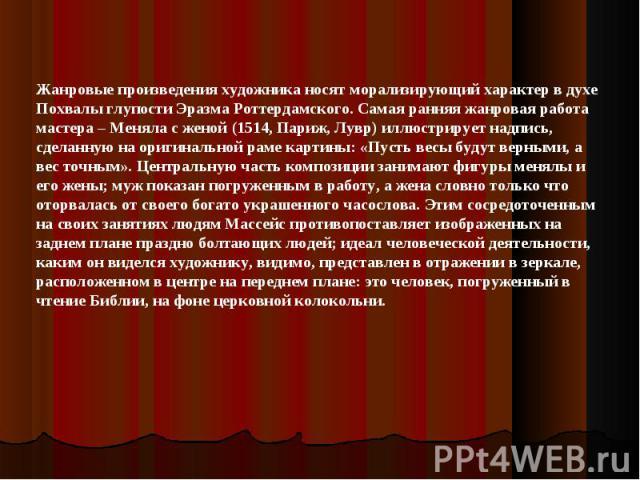 Жанровые произведения художника носят морализирующий характер в духе Похвалы глупости Эразма Роттердамского. Самая ранняя жанровая работа мастера – Меняла с женой (1514, Париж, Лувр) иллюстрирует надпись, сделанную на оригинальной раме картины: «Пус…