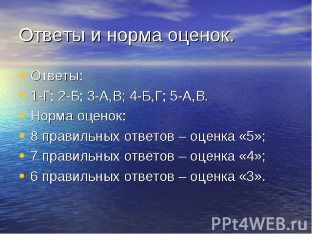 Ответы и норма оценок. Ответы:1-Г; 2-Б; 3-А,В; 4-Б,Г; 5-А,В.Норма оценок:8 правильных ответов – оценка «5»;7 правильных ответов – оценка «4»;6 правильных ответов – оценка «3».