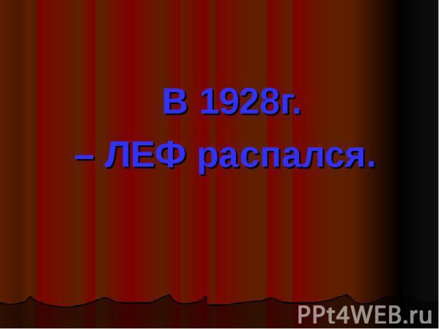 В 1928г. – ЛЕФ распался.