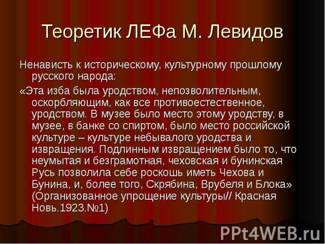 Теоретик ЛЕФа М. Левидов Ненависть к историческому, культурному прошлому русского народа:«Эта изба была уродством, непозволительным, оскорбляющим, как все противоестественное, уродством. В музее было место этому уродству, в музее, в банке со спиртом…
