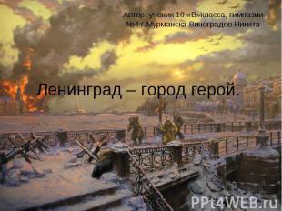 Автор: ученик 10 «В»класса, гимназии №4 г.Мурманска Виноградов Никита Ленинград