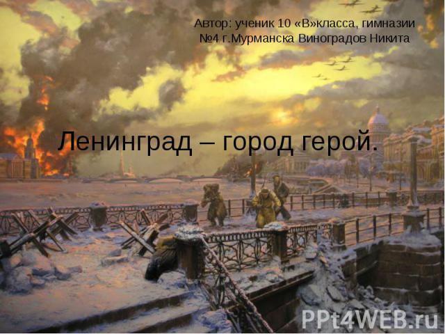Автор: ученик 10 «В»класса, гимназии №4 г.Мурманска Виноградов Никита Ленинград – город герой.