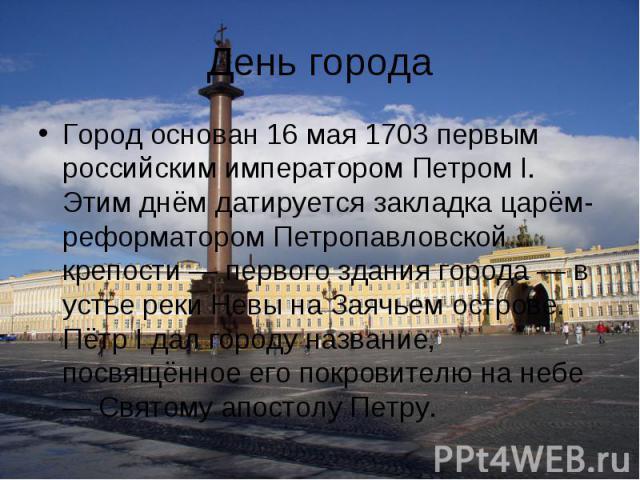День города Город основан 16мая 1703 первым российским императором Петром I. Этим днём датируется закладка царём-реформатором Петропавловской крепости — первого здания города — в устье реки Невы на Заячьем острове. Пётр I дал городу название, посвя…