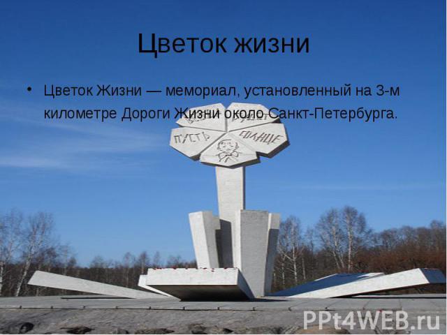 Цветок жизни Цветок Жизни — мемориал, установленный на 3-м километре Дороги Жизни около Санкт-Петербурга.