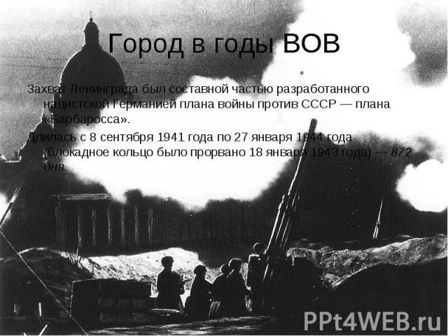 Город в годы ВОВ Захват Ленинграда был составной частью разработанного нацистской Германией плана войны против СССР— плана «Барбаросса». Длилась с 8 сентября 1941года по 27 января 1944года (блокадное кольцо было прорвано 18 января 1943 года)— 872 дня.