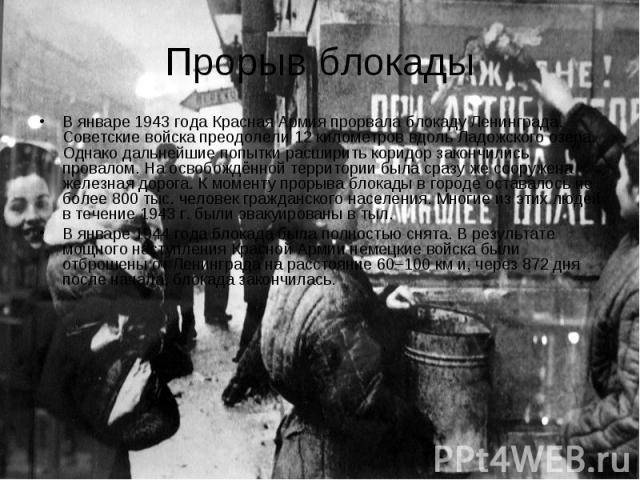 Прорыв блокады В январе 1943 года Красная Армия прорвала блокаду Ленинграда. Советские войска преодолели 12 километров вдоль Ладожского озера. Однако дальнейшие попытки расширить коридор закончились провалом. На освобождённой территории была сразу ж…