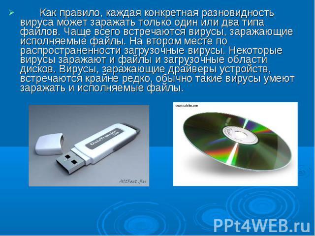 Как правило, каждая конкретная разновидность вируса может заражать только один или два типа файлов. Чаще всего встречаются вирусы, заражающие исполняемые файлы. На втором месте по распространенности загрузочные вирусы. Некоторые вирусы заражают и фа…