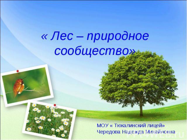 « Лес – природное сообщество» МОУ « Тюкалинский лицей»Чередова Надежда Михайловна